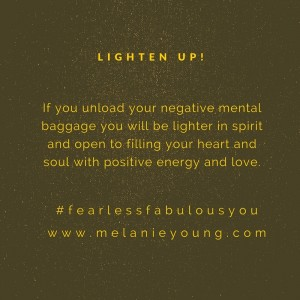 If you unload your negative mental baggage you will be lighter in spirit and open to fill your heart and soul with